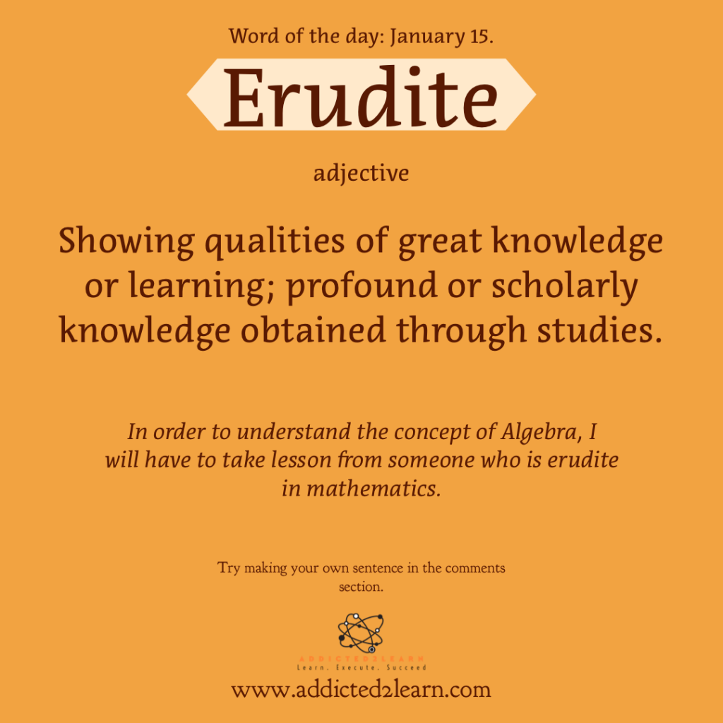 Word of the week: Erudite:  Showing qualities of great knowledge or learning; Profound or scholarly knowledge obtained through studies.