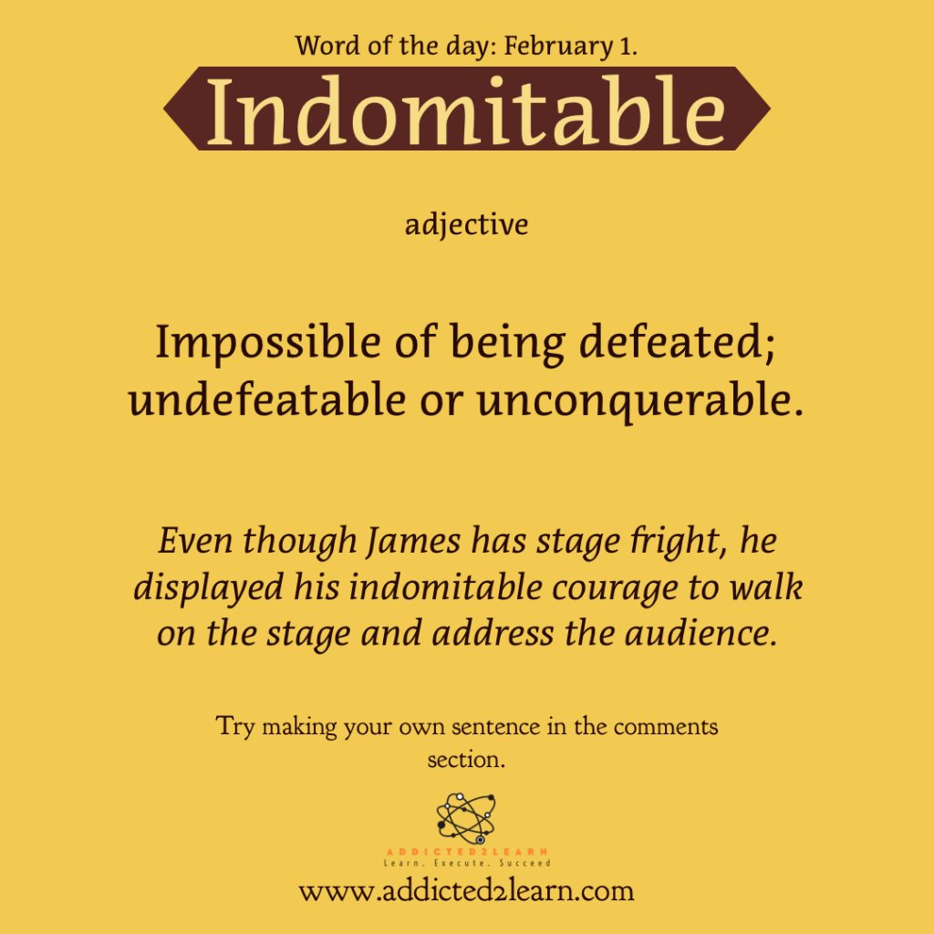 Word of the day February Series: Indomitable:  Impossible of being defeated; Undefeatable or Unconquerable.