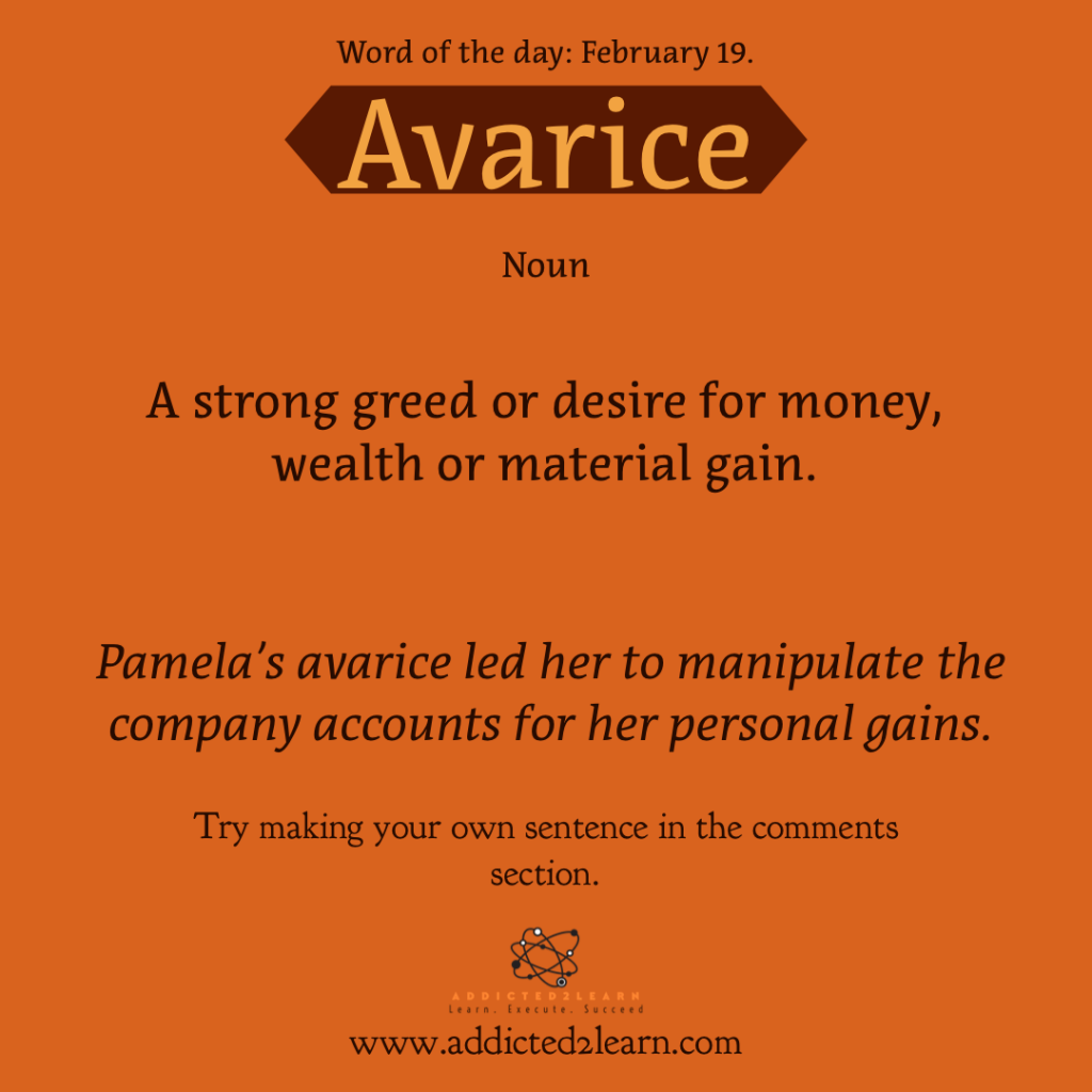 Word of the day January Series: Avarice:  A strong greed or desire for money, wealth or material gain