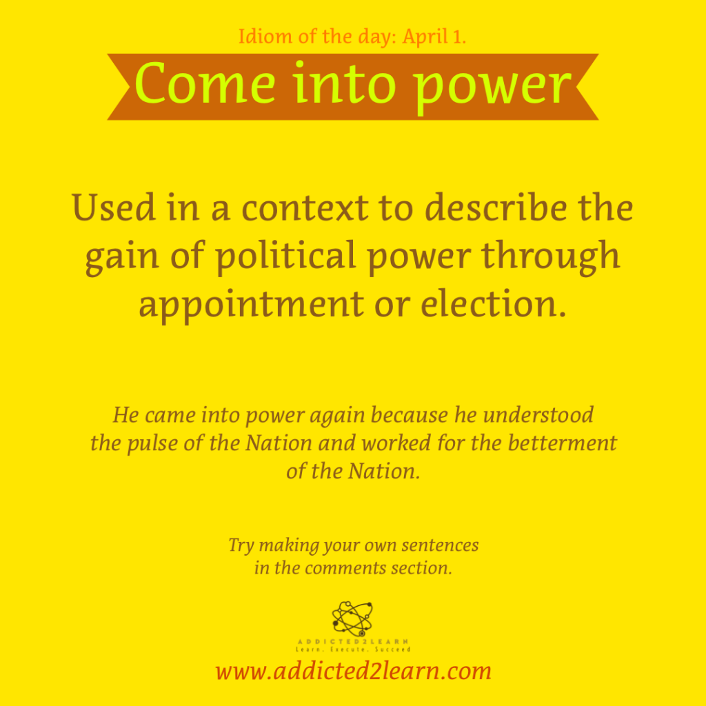 Idioms and Phrases April Series:  Come into power: