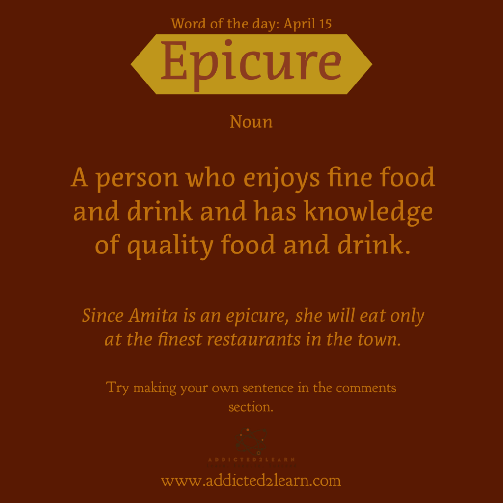 Word of the day April Series: Epicure: A person who enjoys fine food and drink and has knowledge of quality food and drink.