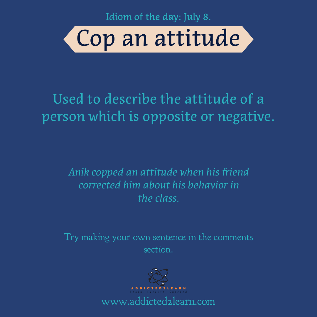 Idioms and Phrases July Series: July 8: Cop an attitude